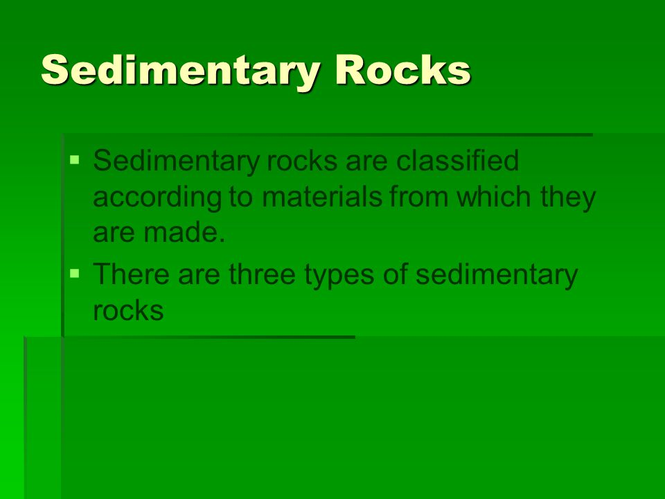 Sedimentary Rocks Sedimentary rocks are classified according to materials from which they are made.