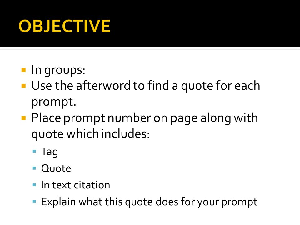 OBJECTIVE In groups: Use the afterword to find a quote for each prompt. Place prompt number on page along with quote which includes: