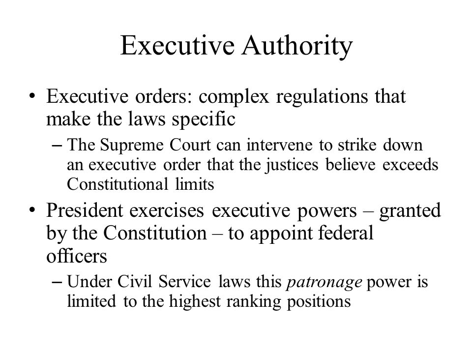 Executive Authority Executive orders: complex regulations that make the laws specific.