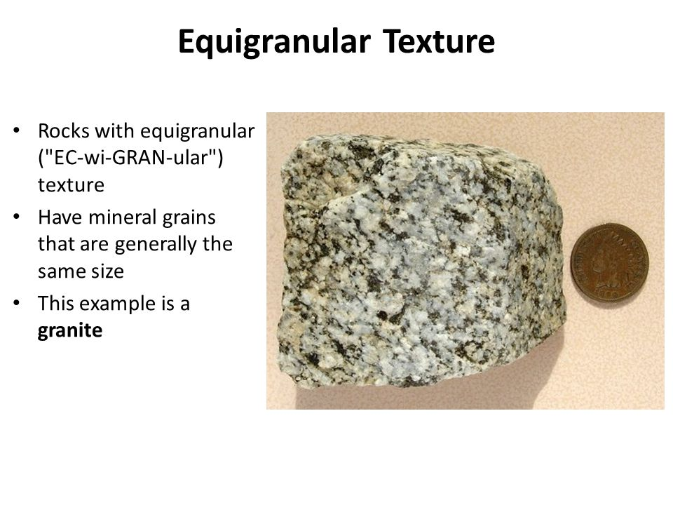 Equigranular Texture Rocks with equigranular ( EC-wi-GRAN-ular ) texture. Have mineral grains that are generally the same size.