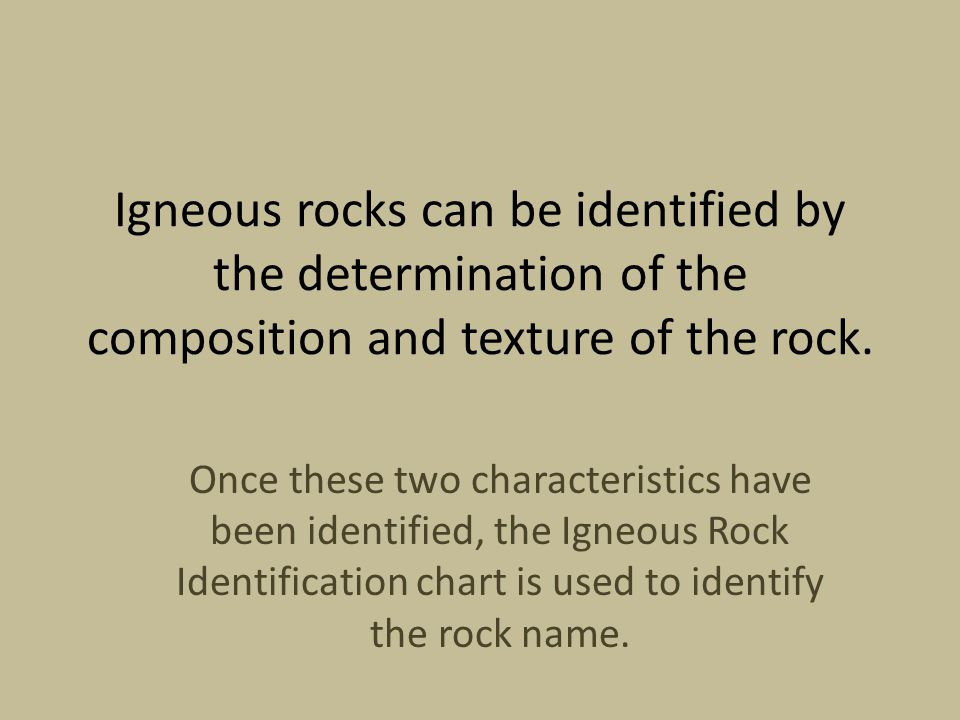 Igneous rocks can be identified by the determination of the composition and texture of the rock.
