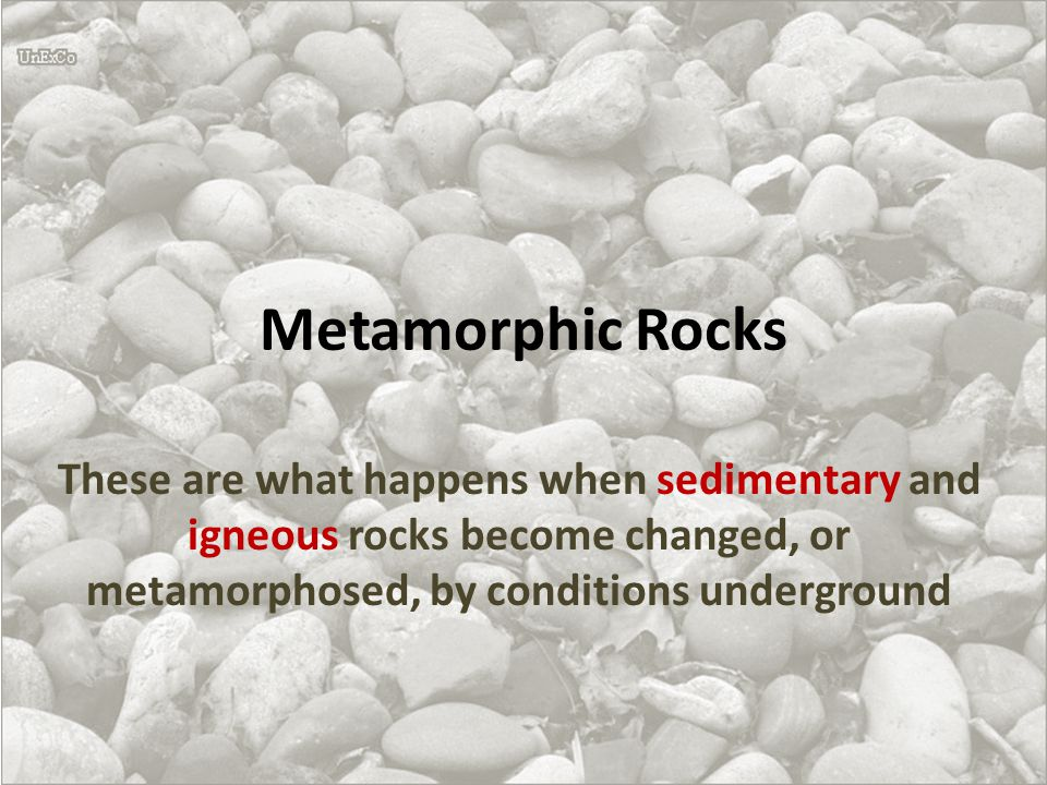 Metamorphic Rocks These are what happens when sedimentary and igneous rocks become changed, or metamorphosed, by conditions underground.