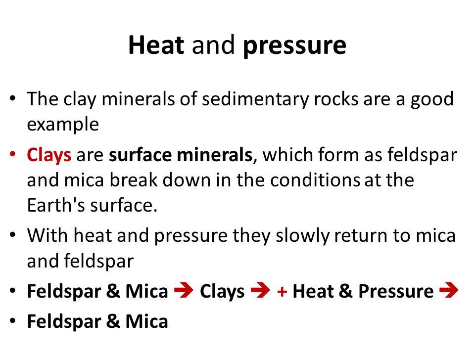 Heat and pressure The clay minerals of sedimentary rocks are a good example.