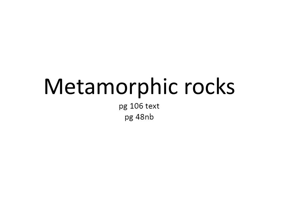 Metamorphic rocks pg 106 text pg 48nb
