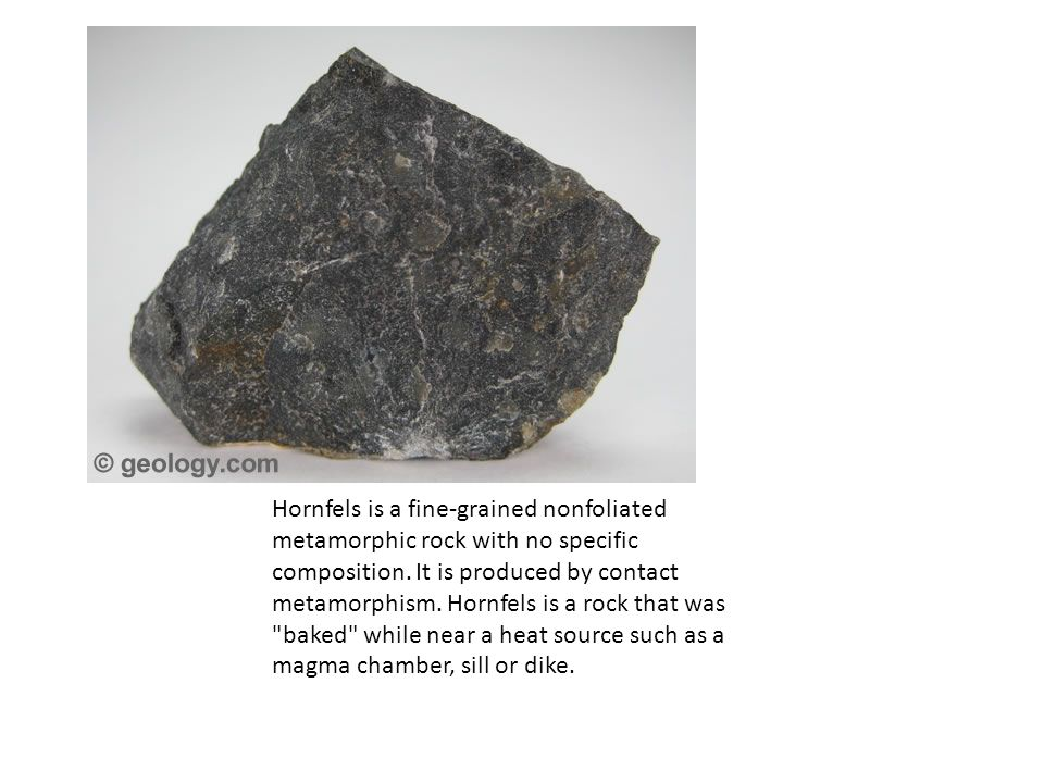 Hornfels is a fine-grained nonfoliated metamorphic rock with no specific composition.