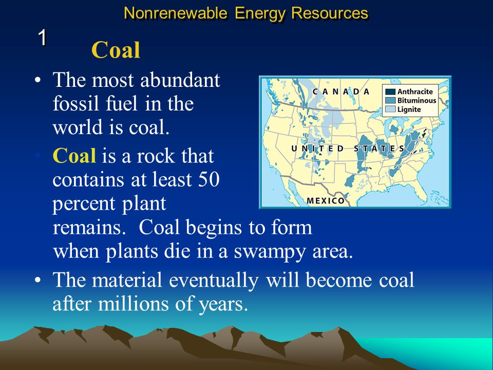 Coal 1 The most abundant fossil fuel in the world is coal.