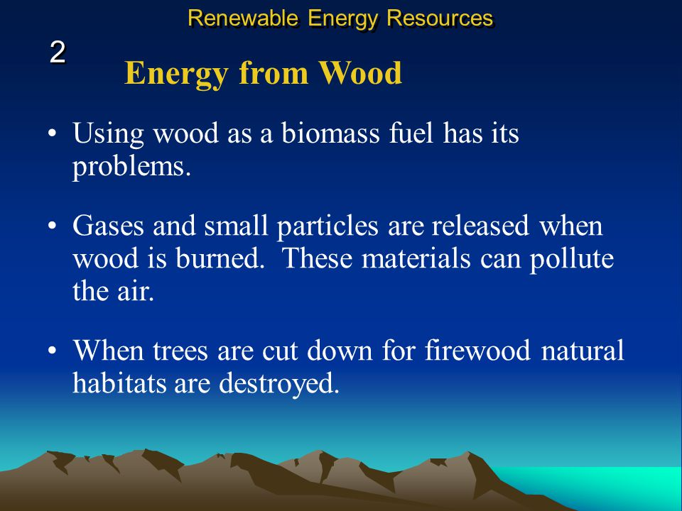 Energy from Wood 2 Using wood as a biomass fuel has its problems.