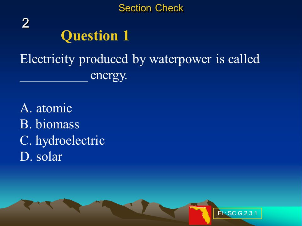 Section Check 2. Question 1. Electricity produced by waterpower is called __________ energy. A. atomic.
