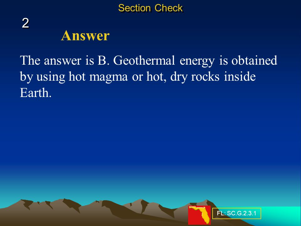 Section Check 2. Answer. The answer is B. Geothermal energy is obtained by using hot magma or hot, dry rocks inside Earth.