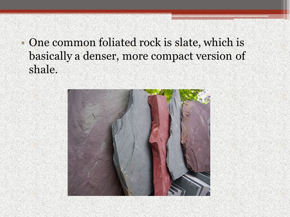 One common foliated rock is slate, which is basically a denser, more compact version of shale.