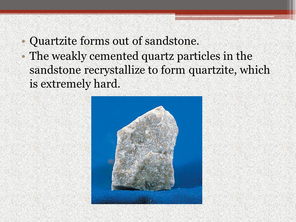 Quartzite forms out of sandstone.