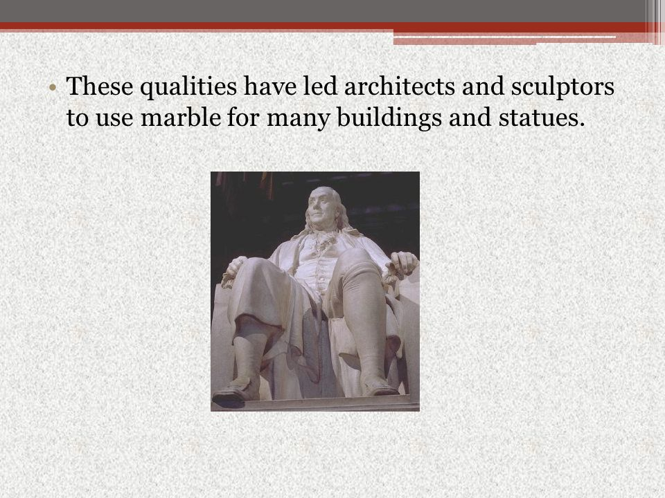 These qualities have led architects and sculptors to use marble for many buildings and statues.