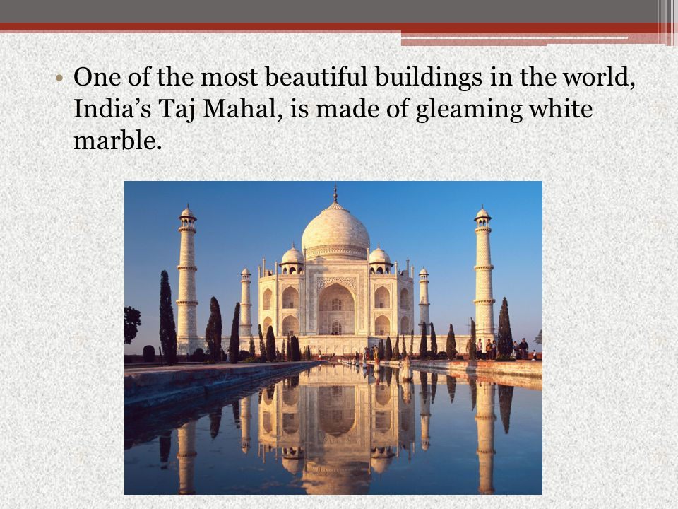 One of the most beautiful buildings in the world, India's Taj Mahal, is made of gleaming white marble.