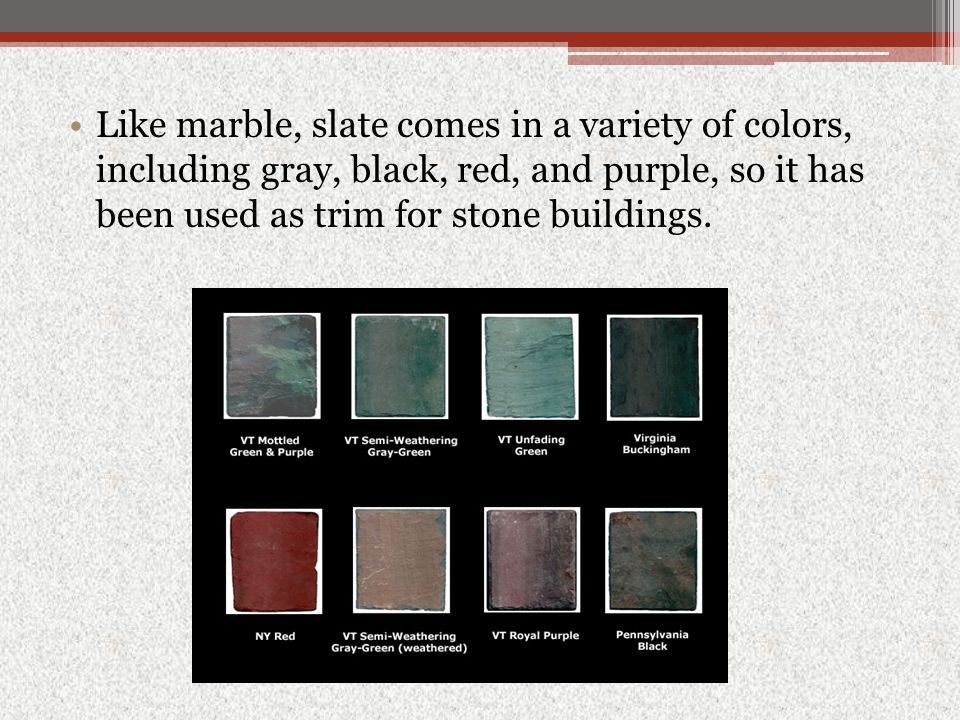 Like marble, slate comes in a variety of colors, including gray, black, red, and purple, so it has been used as trim for stone buildings.
