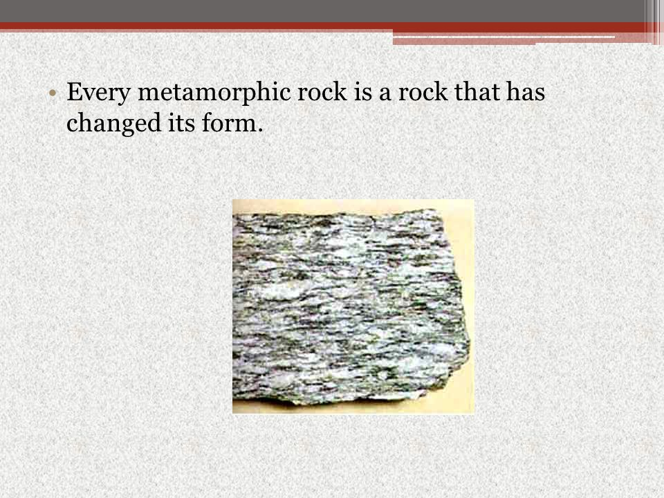 Every metamorphic rock is a rock that has changed its form.