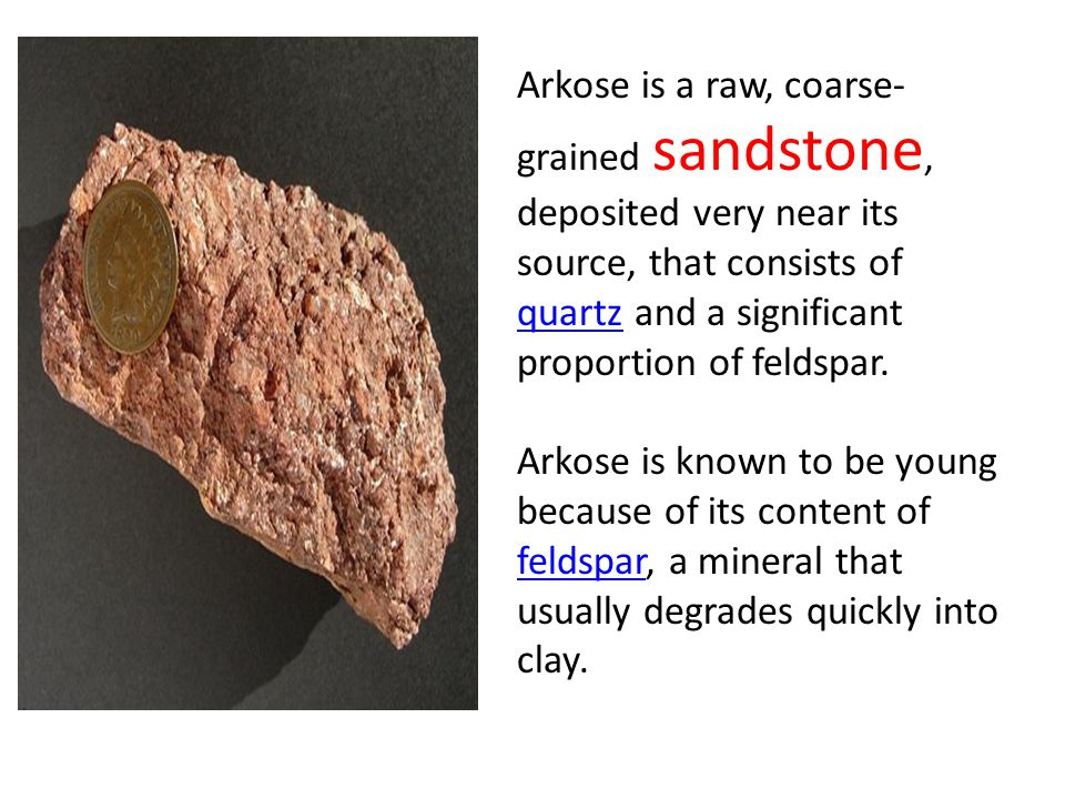 Arkose is a raw, coarse-grained sandstone, deposited very near its source, that consists of quartz and a significant proportion of feldspar.