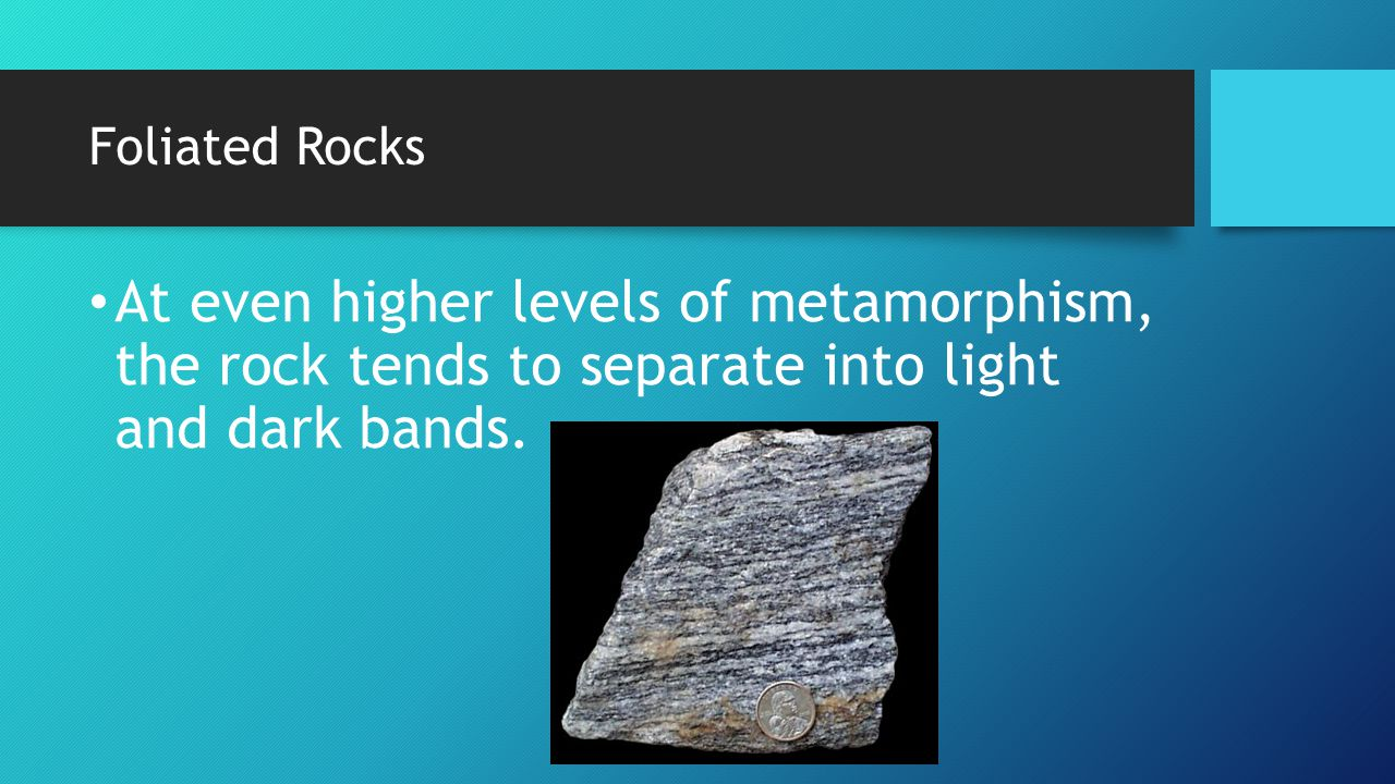Foliated Rocks At even higher levels of metamorphism, the rock tends to separate into light and dark bands.