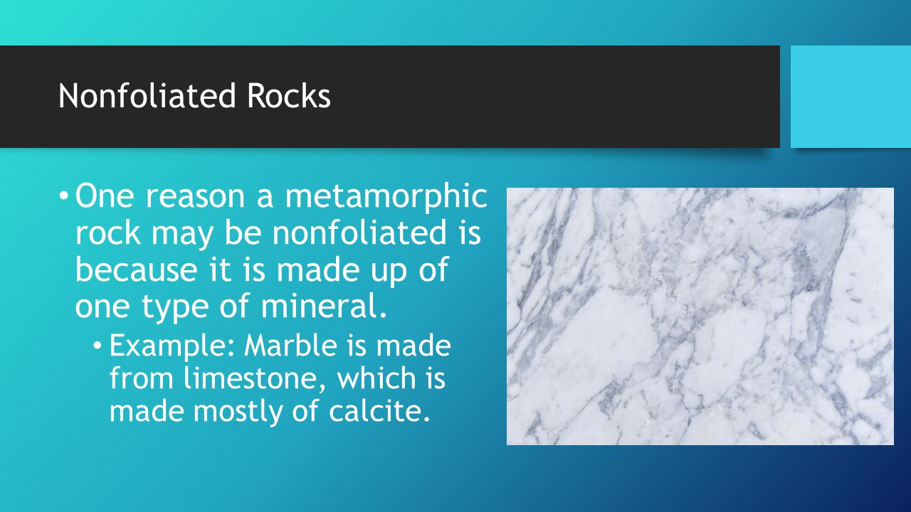 Nonfoliated Rocks One reason a metamorphic rock may be nonfoliated is because it is made up of one type of mineral.