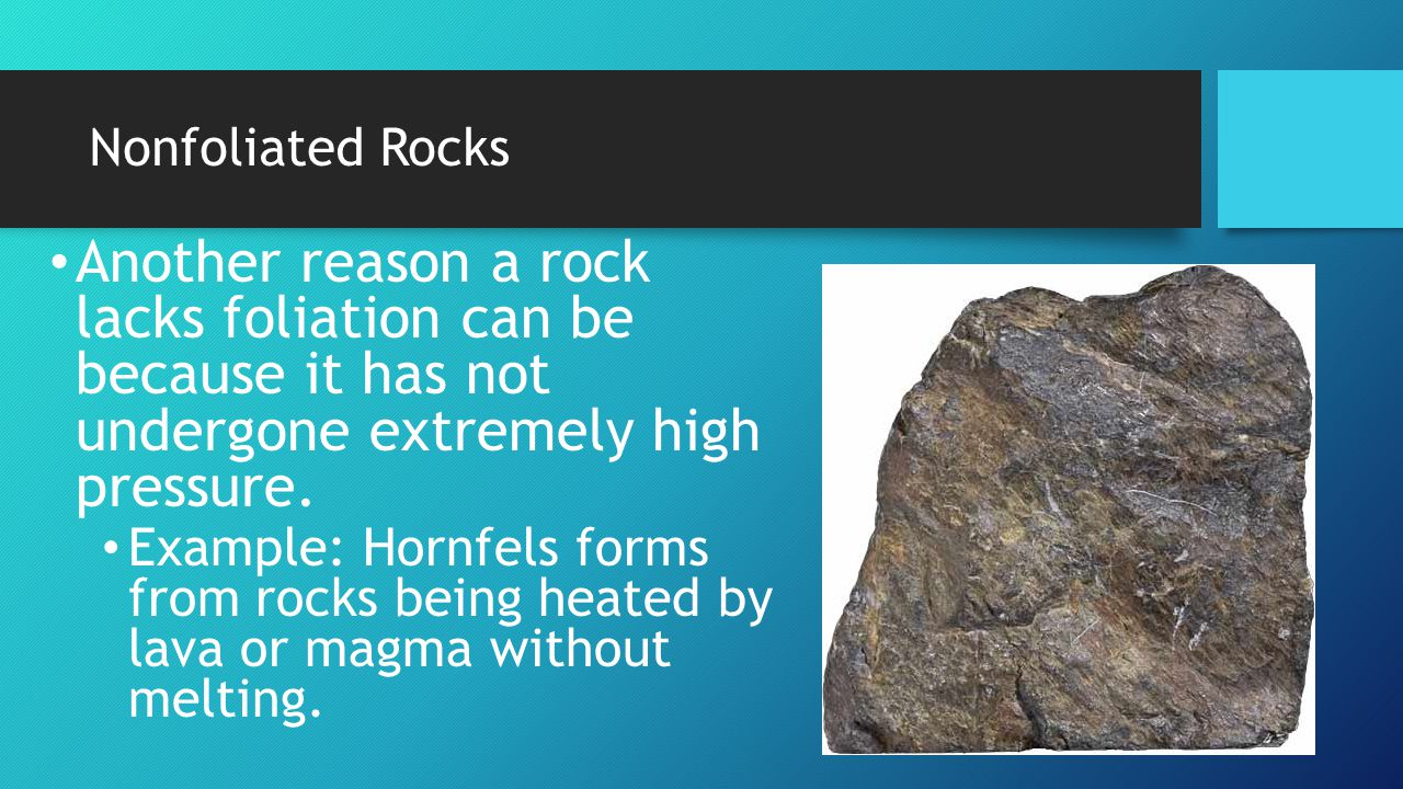 Nonfoliated Rocks Another reason a rock lacks foliation can be because it has not undergone extremely high pressure.