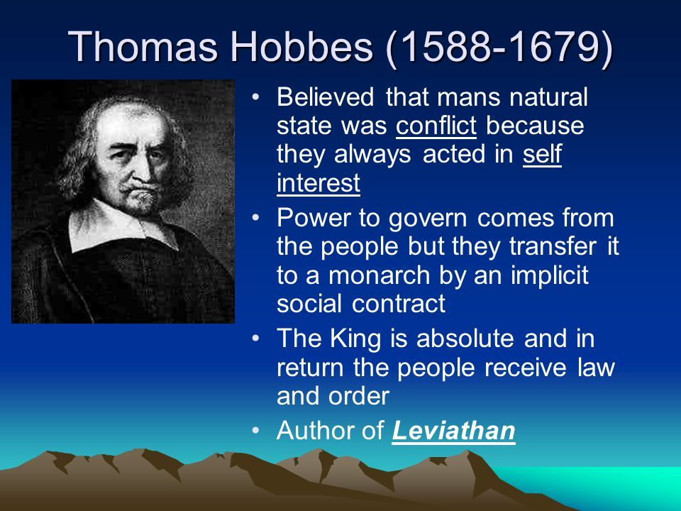 Thomas Hobbes (1588-1679) Believed that mans natural state was conflict because they always acted in self interest.