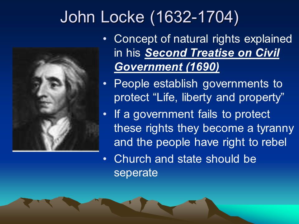 John Locke (1632-1704) Concept of natural rights explained in his Second Treatise on Civil Government (1690)