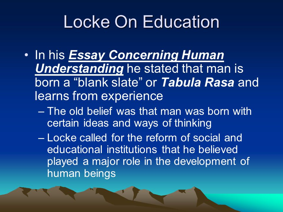 Locke On Education In his Essay Concerning Human Understanding he stated that man is born a blank slate or Tabula Rasa and learns from experience.
