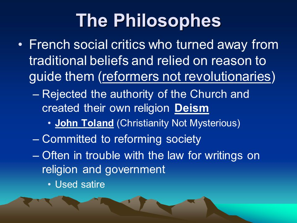 The Philosophes French social critics who turned away from traditional beliefs and relied on reason to guide them (reformers not revolutionaries)