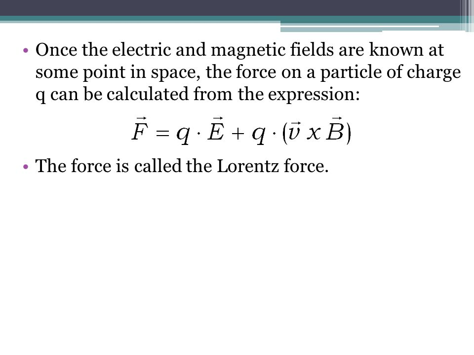 Once the electric and magnetic fields are known at some point in space, the force on a particle of charge q can be calculated from the expression: