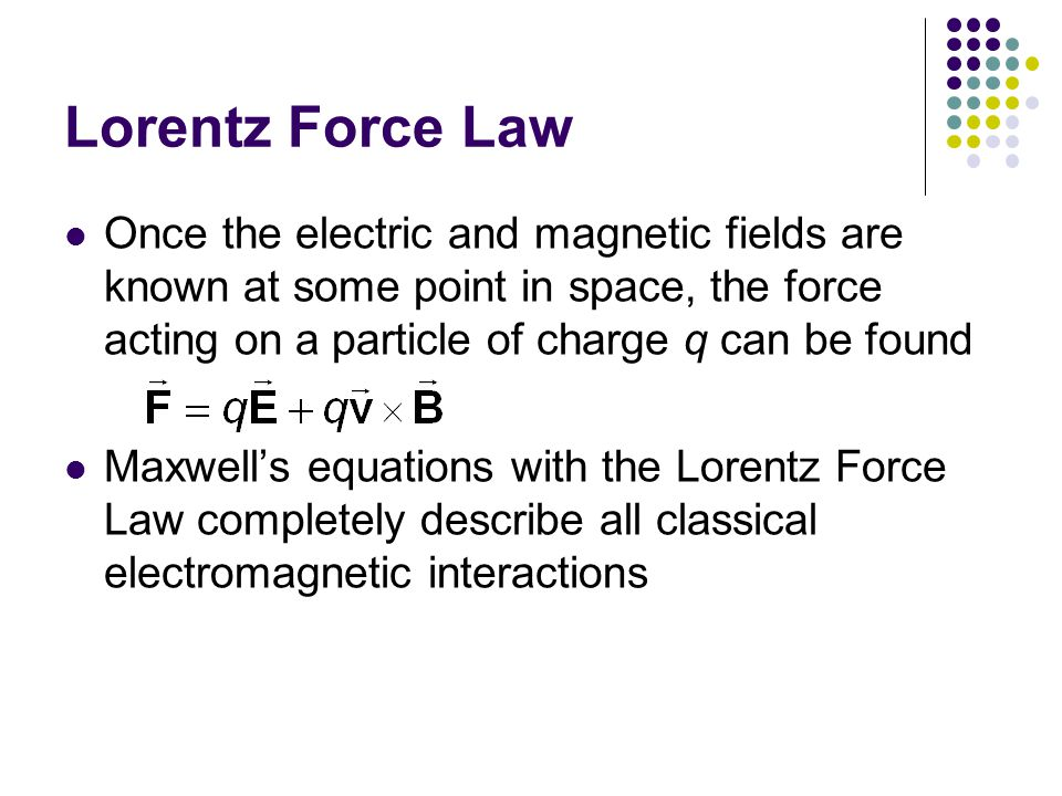 Lorentz Force Law Once the electric and magnetic fields are known at some point in space, the force acting on a particle of charge q can be found.