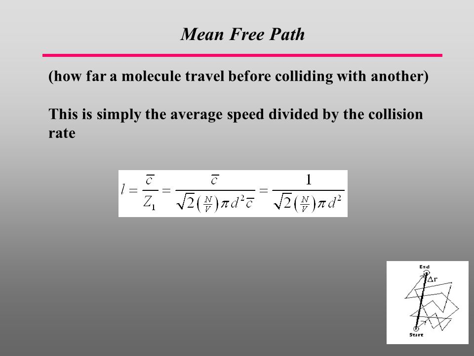 Mean Free Path (how far a molecule travel before colliding with another) This is simply the average speed divided by the collision rate.
