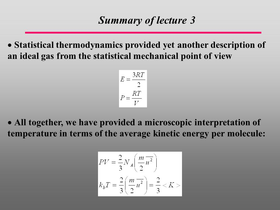 Summary of lecture 3 Statistical thermodynamics provided yet another description of an ideal gas from the statistical mechanical point of view.