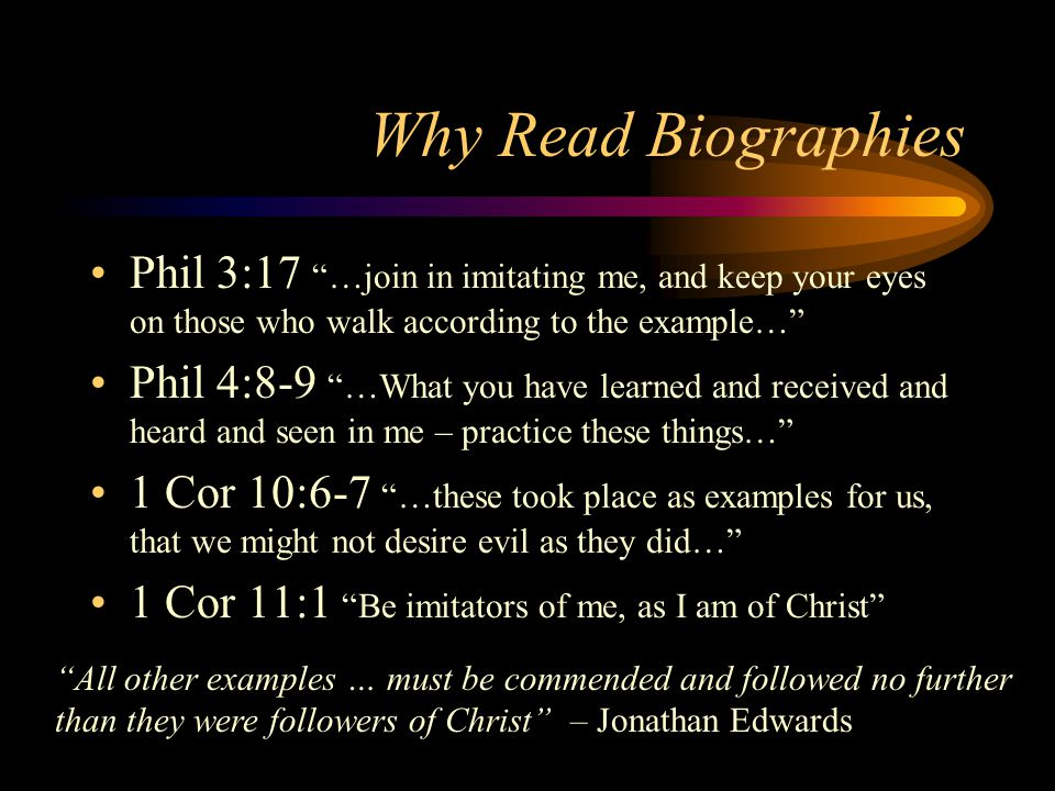 Why Read Biographies Phil 3:17 …join in imitating me, and keep your eyes on those who walk according to the example…