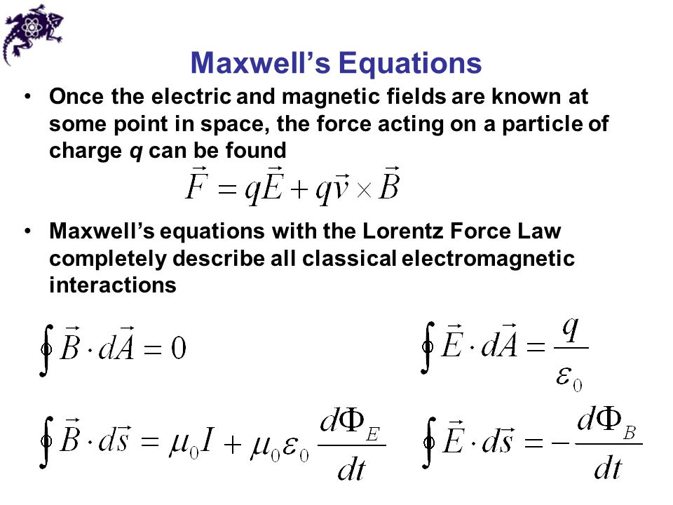 Maxwell's Equations Once the electric and magnetic fields are known at some point in space, the force acting on a particle of charge q can be found.