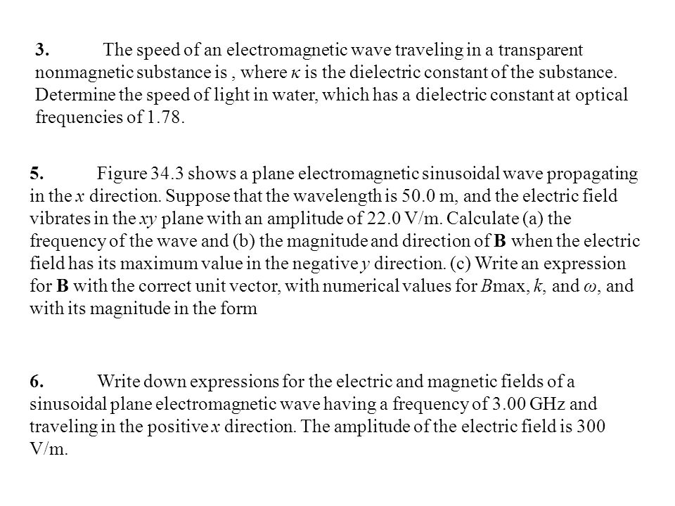 3. The speed of an electromagnetic wave traveling in a transparent nonmagnetic substance is , where κ is the dielectric constant of the substance. Determine the speed of light in water, which has a dielectric constant at optical frequencies of 1.78.