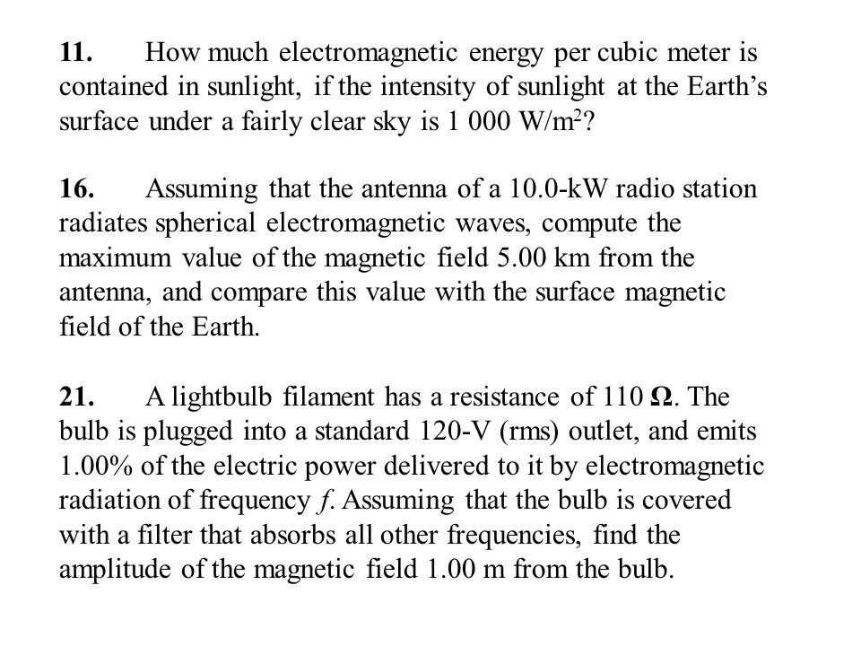 11. How much electromagnetic energy per cubic meter is contained in sunlight, if the intensity of sunlight at the Earth's surface under a fairly clear sky is 1 000 W/m2