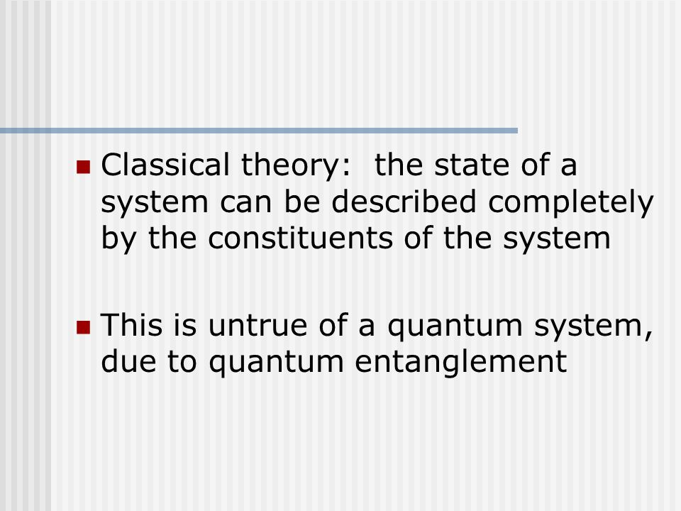 Classical theory: the state of a system can be described completely by the constituents of the system