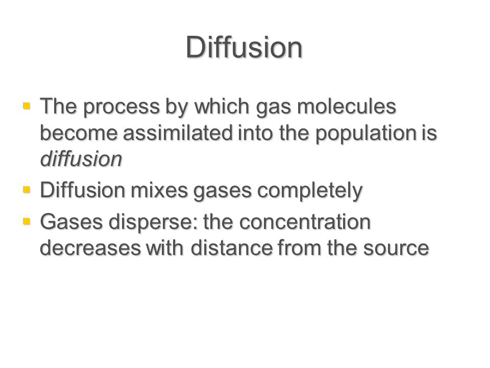 Diffusion The process by which gas molecules become assimilated into the population is diffusion. Diffusion mixes gases completely.