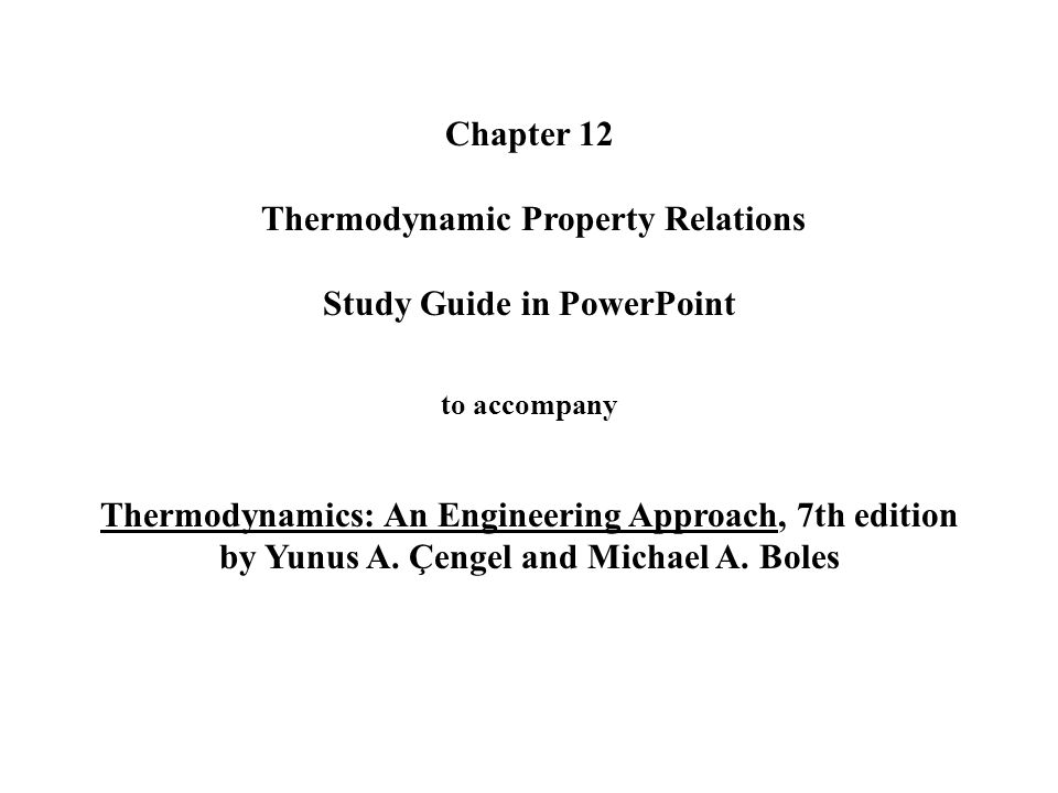 Chapter 12 Thermodynamic Property Relations Study Guide in PowerPoint to accompany Thermodynamics: An Engineering Approach, 7th edition by Yunus A.