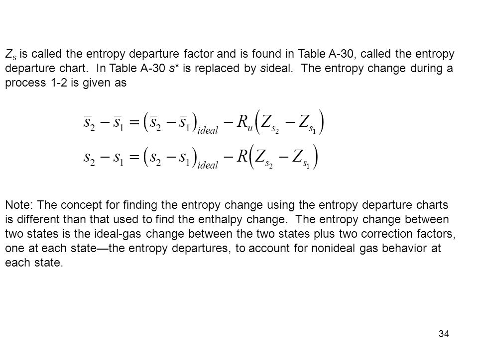 Zs is called the entropy departure factor and is found in Table A-30, called the entropy departure chart. In Table A-30 s* is replaced by sideal. The entropy change during a process 1-2 is given as