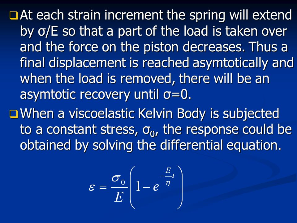 At each strain increment the spring will extend by σ/E so that a part of the load is taken over and the force on the piston decreases. Thus a final displacement is reached asymtotically and when the load is removed, there will be an asymtotic recovery until σ=0.