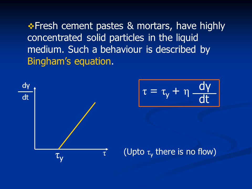 Fresh cement pastes & mortars, have highly concentrated solid particles in the liquid medium. Such a behaviour is described by Bingham's equation.