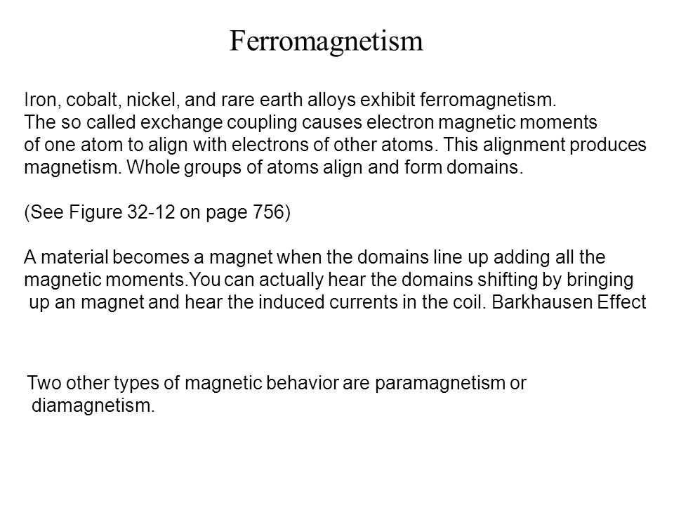 Ferromagnetism Iron, cobalt, nickel, and rare earth alloys exhibit ferromagnetism. The so called exchange coupling causes electron magnetic moments.