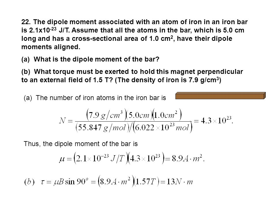 22. The dipole moment associated with an atom of iron in an iron bar is 2.1x10-23 J/T. Assume that all the atoms in the bar, which is 5.0 cm long and has a cross-sectional area of 1.0 cm2, have their dipole moments aligned.