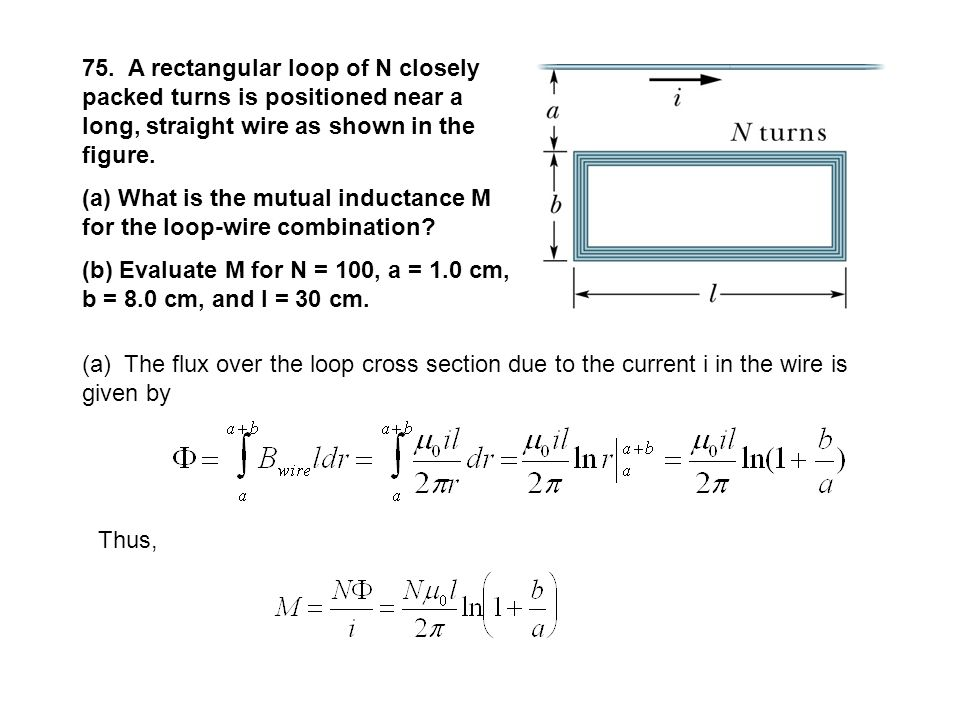 75. A rectangular loop of N closely packed turns is positioned near a long, straight wire as shown in the figure.