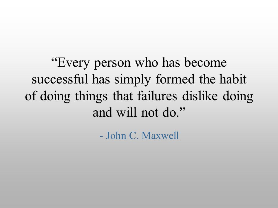 Every person who has become successful has simply formed the habit of doing things that failures dislike doing and will not do.
