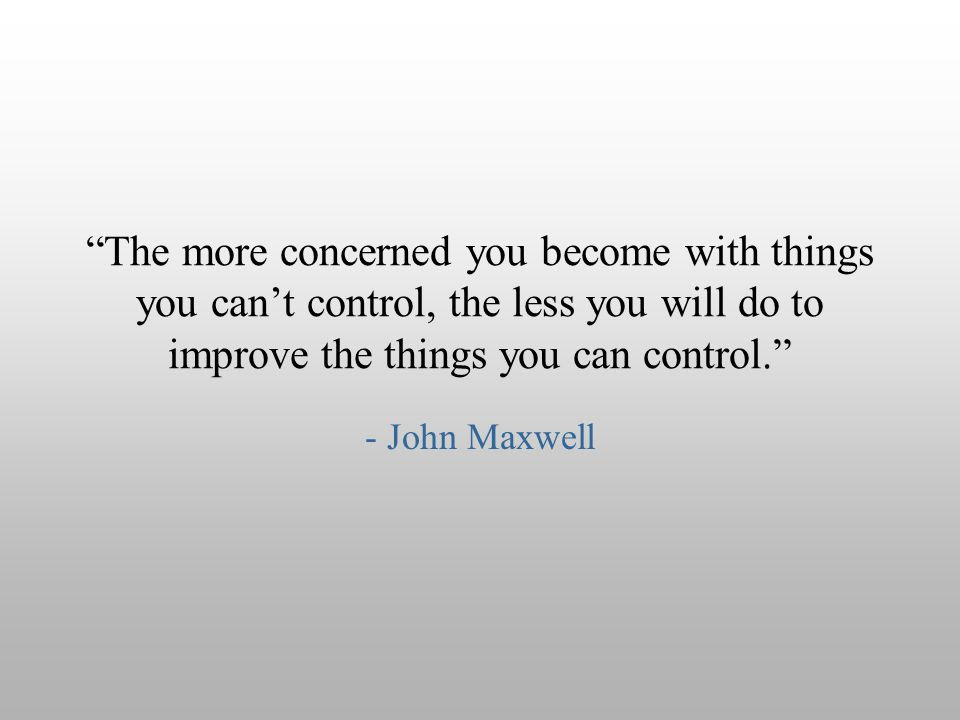 The more concerned you become with things you can't control, the less you will do to improve the things you can control.
