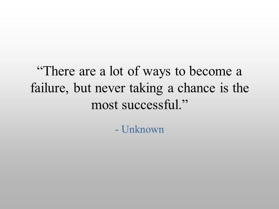 There are a lot of ways to become a failure, but never taking a chance is the most successful.