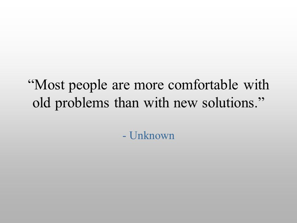 Most people are more comfortable with old problems than with new solutions.