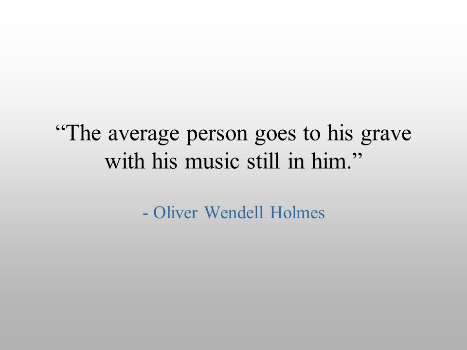 The average person goes to his grave with his music still in him.
