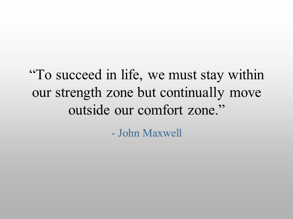 To succeed in life, we must stay within our strength zone but continually move outside our comfort zone.
